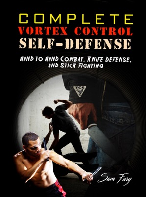 Complete Vortex Control Self-Defense: Hand to Hand Combat, Knife Defense, and Stick Fighting