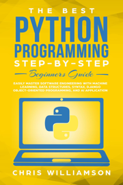 The Best Python Programming Step-By-Step Beginners Guide Easily Master Software engineering with Machine Learning, Data Structures, Syntax, Django Object-Oriented Programming, and AI application