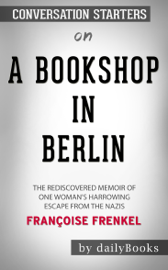A Bookshop in Berlin: The Rediscovered Memoir of One Woman's Harrowing Escape from the Nazis by Françoise Frenkel: Conversation Starters