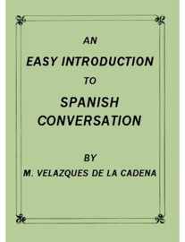 An Easy Introduction To Spanish Conversation Containing All That Is Necessary To Make A Rapid Progress In It