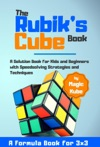 The Rubiks Cube BookA Solution Book For Kids And Beginners With Speedsolving Strategies And Techniques A Formula Book For 3x3