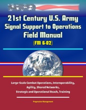 21st Century U.S. Army Signal Support To Operations Field Manual (FM 6-02) - Large-Scale Combat Operations, Interoperability, Agility, Shared Networks, Strategic And Operational Reach, Training