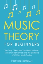Music Theory for Beginners: The Only 7 Exercises You Need to Learn Music Fundamentals and the Elements of Written Music Today