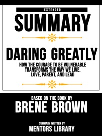 Extended Summary Of Daring Greatly How The Courage To Be Vulnerable Transforms The Way We Live Love Parent And Lead Based On The Book By Brene Brown