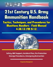 21st Century U.S. Army Ammunition Handbook: Tactics, Techniques, And Procedures For Munitions Handlers - Field Manual 4-30.13 (FM 9-13) - Safety, NBC Support, Accident Plan, Fire Protection, Storage Procedures, Emergency Destruction