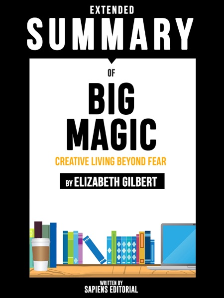Extended Summary Of Big Magic: Creative Living Beyond Fear - By Elizabeth Gilbert - Sapiens Editorial book cover