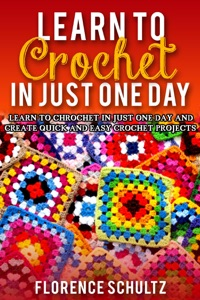 Learn to Crochet in One Day. Learn To Crochet In Just One Day And Create Quick And Easy Crochet Projects