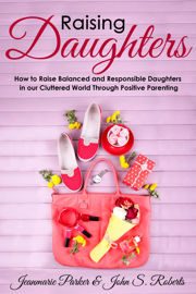 Raising Girls: Raising Balanced and Responsible Girls in our Cluttered World Through Positive Parenting
