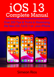 iOS 13 Complete Manual: Over 200 Tips & Tricks to Maximizing the New iOS 1313.1 on your iPhone