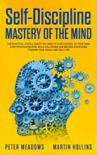 Self-Discipline Mastery of The Mind: The Practical Steps & Habits You Need To Take Control of Your Mind, Stop Procrastination, Build Willpower and Become Disciplined Towards Your Goals and Daily Life