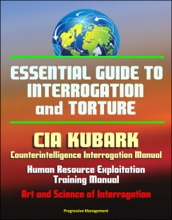 Essential Guide to Interrogation and Torture: CIA KUBARK Counterintelligence Interrogation Manual, Human Resource Exploitation Training Manual, Art and Science of Interrogation