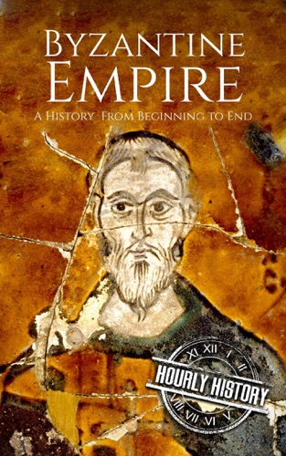 Hourly History - Byzantine Empire: A History From Beginning to End