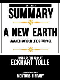 Extended Summary Of A New Earth: Awakening Your Life's Purpose - Based On The Book By Eckhart Tolle
