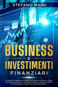 Business e Investimenti Finanziari: La Guida Completa per imparare ad Investire in Borsa, a creare un Business Online, il tuo Reddito Passivo, conoscere i Bitcoin, le Criptovalute, un'Entrata Passiva Copertina del libro