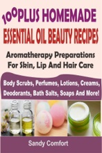 100 Plus Homemade Essential Oil Beauty RecipesAromatherapy Preparations For Skin, Lip And Hair Care (Body Scrubs, Perfumes, Lotions, Creams, Deodorants, Bath Salts, Soaps And More)