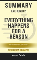 Summary of Everything Happens for a Reason: And Other Lies I've Loved by Kate Bowler (Discussion Prompts)
