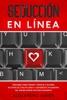 Seducción en Línea: Descubre cómo atraer y seducir a mujeres en sitios de citas en línea y conviértete un maestro del online dating con poco esfuerzo
