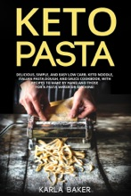 Keto Pasta: Delicious, Simple, and Easy Low Carb, Keto Noodle, Italian Pasta Dough, and Sauce Cookbook. With Recipes To Make By Hand and Those For A Pasta Maker or Machine!