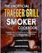 The  Unofficial Traeger Grill Smoker Cookbook: Complete How-To Cookbook For Your Wood Pellet Smoker And Grill, Ultimate Guide For Smoking Meat, Fish, Veggies and Etc.