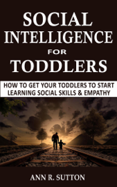 Social Intelligence for Toddlers: How to Get Your Toddlers to Start Learning Social Skills & Empathy