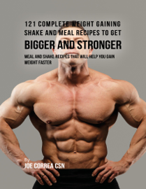121 Complete Weight Gaining Shake and Meal Recipes to Get Bigger and Stronger: Meal and Shake Recipes That Will Help You Gain Weight Faster