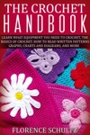 The Crochet Handbook Learn What Equipment You Need To Crochet The Basics Of Crochet How To Read Written Patterns Graphs Charts And Diagrams And More