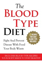 The Blood Type Diet: 23 Recipes For Each Blood Type Included (Fight And Prevent Disease With Food Your Body Wants – Includes Blood Type Recipes Your Body Needs To Stay Healthy)