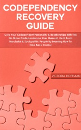 Codependency Recovery Guide Cure Your Codependent Personality Relationships With This No More Codependence User Manual Heal From Narcissists Sociopathic People Learning How To Take Back Control