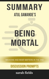 Summary Of Being Mortal Medicine And What Matters In The End By Atul Gawande Discussion Prompts
