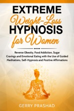 Extreme Weight Loss Hypnosis for Women: Reverse Obesity, Food Addiction, Sugar Cravings and Emotional Eating with the Use of Guided Meditations, Self-Hypnosis and Positive Affirmations