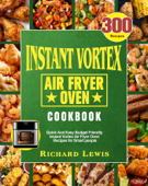 Instant Vortex Air Fryer Oven Cookbook:300 Quick And Easy Budget Friendly Instant Vortex Air Fryer Oven Recipes for Smart people