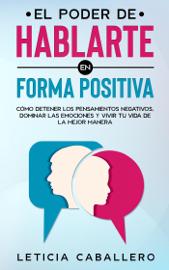 El poder de hablarte en forma positiva: Cómo detener los pensamientos negativos, dominar las emociones y vivir tu vida de la mejor manera