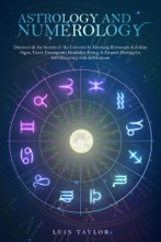Astrology And Numerology : Discover All The Secrets Of The Universe By Knowing Horoscope & Zodiac Signs, Tarot, Enneagram, Kundalini Rising, & Empath Healing For Self-Discovery With Self-Esteem
