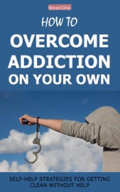 How To Overcome Addiction On Your Own Self Help Strategies For Getting Clean Without Help
