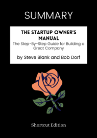 SUMMARY - The Startup Owner's Manual: The Step-By-Step Guide for Building a Great Company by Steve Blank and Bob Dorf