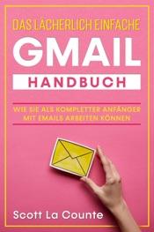 Download and Read Online Das lächerlich einfache Gmail Handbuch: Wie Sie Als Kompletter Anfänger Mit Emails Arbeiten Können