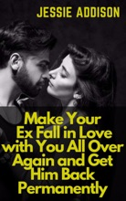 Make Your Ex Fall In Love With You All Over Again And Get Him Back Permanently