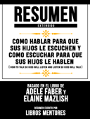 Resumen Extendido: Como Hablar Para Que Sus Hijos Le Escuchen Y Como Escuchar Para Que Sus Hijos Le Hablen (How To Talk So Kids Will Listen And Listen So Kids Will Talk) - Basado En El Libro De Adele Faber Y Elaine Mazlish Book Cover