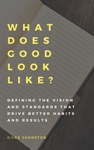 What Does Good Look Like Defining The Vision And Standards That Drive Better Habits And Results