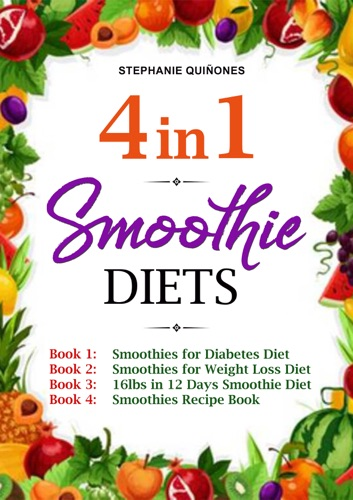 Smoothie Diets: 4 in 1: Smoothies for Diabetes Diet, Smoothies for Weight Loss Diet, 16lbs in 12 Days Smoothie Diet, and Smoothies Recipe Book