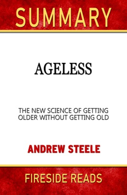 Ageless: The New Science of Getting Older Without Getting Old by Andrew Steele: Summary by Fireside Reads