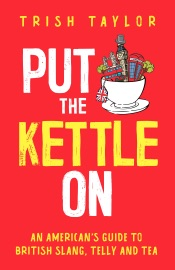Put the Kettle On: An American's Guide to British Slang, Telly and Tea
