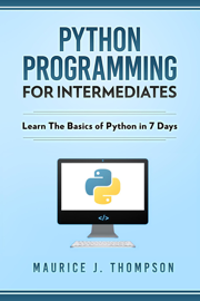 Python: Programming For Intermediates: Learn The Basics Of Python In 7 Days!