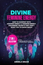 Divine Feminine Energy How To Manifest With Goddess Energy & Feminine Energy Awakening Secrets They Don't Want You To Know About: Manifesting For Women & Feminine Energy Awakening 2 In 1 Collection