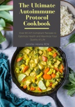 The Ultimate Autoimmune Protocol Cookbook; Over 60 AIP-Compliant Recipes to Optimize Health and Maximize Your Quality of Life
