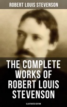 The Complete Works Of Robert Louis Stevenson: Novels, Short Stories, Poems, Plays, Memoirs, Travel Sketches, Letters And Essays (Illustrated Edition)