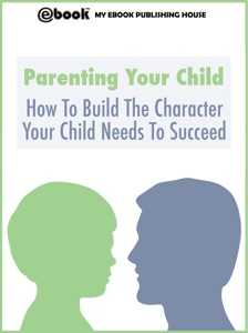 Parenting Your Child: How To Build The Character Your Child Needs To Succeed