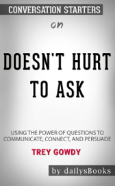 Doesn't Hurt to Ask: Using the Power of Questions to Communicate, Connect, and Persuade by Trey Gowdy : Conversation Starters