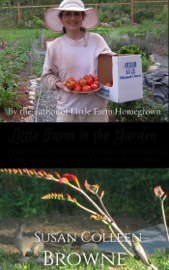 Little Farm in the Garden: A Practical Mini-Guide to Raising Selected Fruits and Vegetables Homestead-Style