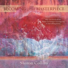 Becoming His Masterpiece: Fifty-two Devotional And Abstract Art Pairings To Encourage You On Your Lifelong Journey